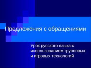 Предложения с обращениями Урок русского языка с использованием групповых и иг