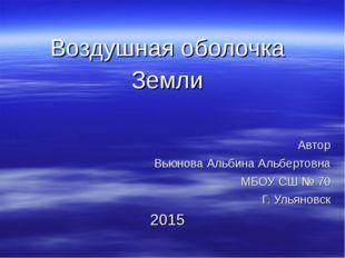 Воздушная оболочка Земли Автор Вьюнова Альбина Альбертовна МБОУ СШ № 70 Г. У