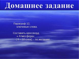 Параграф 12, ключевые слова. Составить кроссворд « Атмосфера» ( 9 – 10 слов)