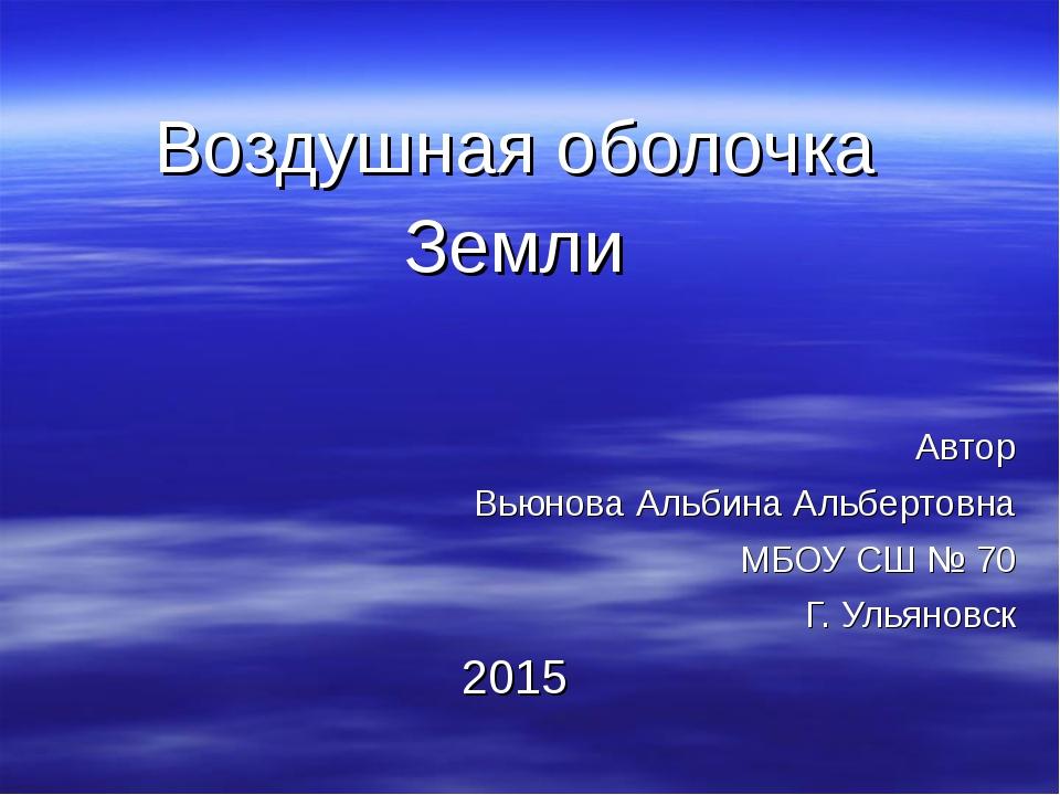 Воздушная оболочка Земли Автор Вьюнова Альбина Альбертовна МБОУ СШ № 70 Г. У...