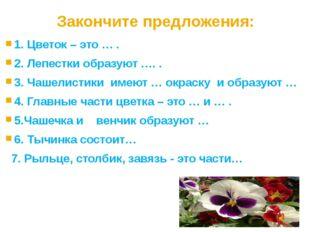Закончите предложения: 1. Цветок – это … . 2. Лепестки образуют …. . 3. Чашел