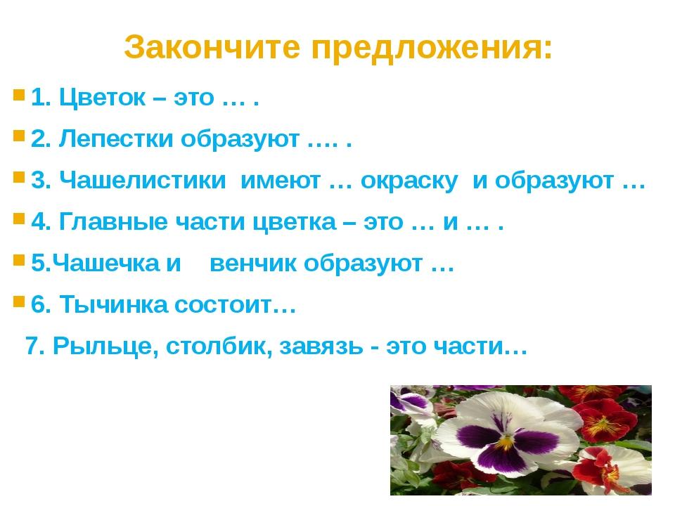 Закончите предложения: 1. Цветок – это … . 2. Лепестки образуют …. . 3. Чашел...