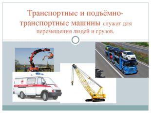 Транспортные и подъёмно-транспортные машины служат для перемещения людей и г