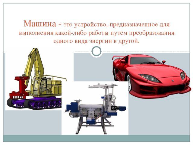 Машина - это устройство, предназначенное для выполнения какой-либо работы пу...