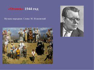 «Огонек» 1944 год Музыка народная. Слова: М. Исаковский