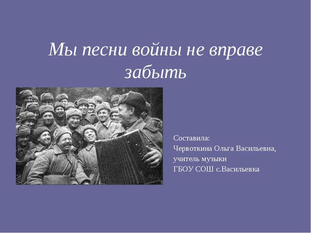 Мы песни войны не вправе забыть Составила: Червоткина Ольга Васильевна, учите...