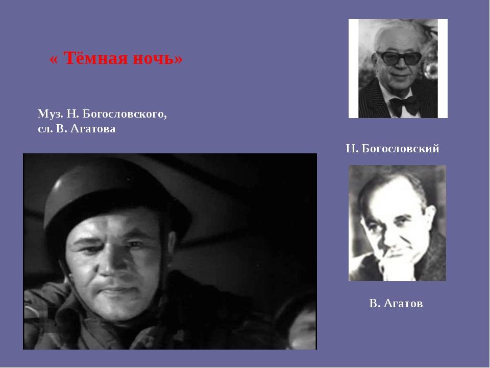 Муз. Н. Богословского, сл. В. Агатова « Тёмная ночь» Н. Богословский В. Агатов