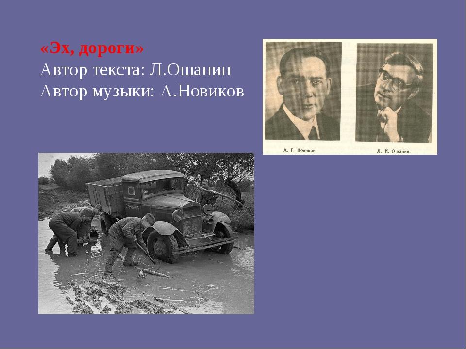 «Эх, дороги» Автор текста: Л.Ошанин Автор музыки: А.Новиков