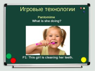 Игровые технологии Pantomime P1: This girl is cleaning her teeth. What is she