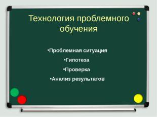 Технология проблемного обучения Проблемная ситуация Гипотеза Проверка Анализ