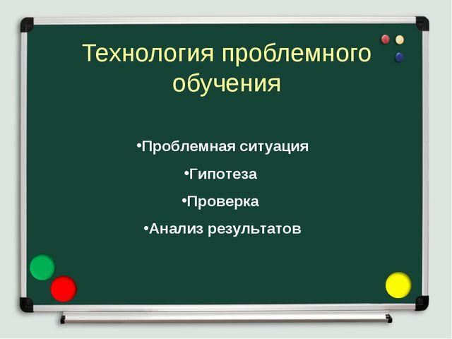 Технология проблемного обучения Проблемная ситуация Гипотеза Проверка Анализ...
