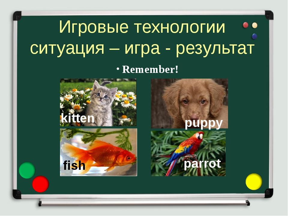 Игровые технологии ситуация – игра - результат Remember! kitten puppy fish pa...