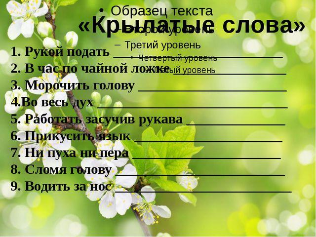 «Крылатые слова» 1. Рукой подать ________________________ 2. В час по чайной...