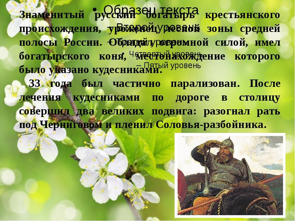 Знаменитый русский богатырь крестьянского происхождения, уроженец лесной зон...