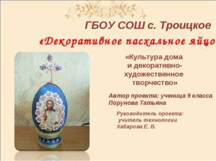 ГБОУ СОШ с. Троицкое «Декоративное пасхальное яйцо» Автор проекта: ученица 9