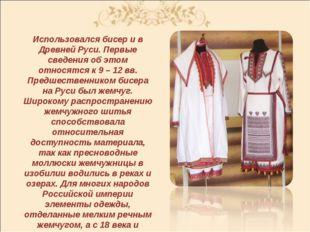 Использовался бисер и в Древней Руси. Первые сведения об этом относятся к 9 –