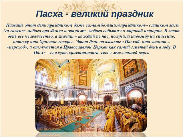 Пасха - великий праздник Назвать этот день праздником, даже самым большим пра...
