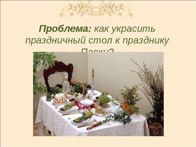Проблема: как украсить праздничный стол к празднику Пасхи?