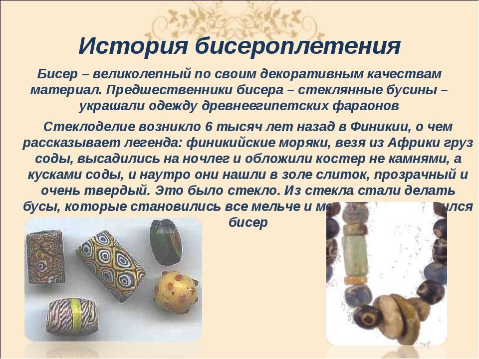 История бисероплетения Бисер– великолепный по своим декоративным качествам м...
