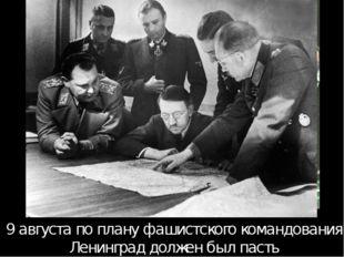 9 августа по плану фашистского командования Ленинград должен был пасть 9 авгу