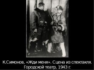 К.Симонов, «Жди меня». Сцена из спектакля. Городской театр, 1943 г. Те спекта