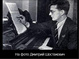 На фото Дмитрий Шостакович Дмитрий Шостакович встретил войну в Ленинграде и у