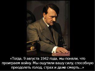 «Тогда, 9 августа 1942 года, мы поняли, что проиграем войну. Мы ощутили вашу