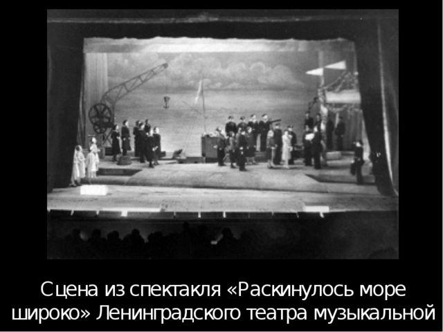 Сцена из спектакля «Раскинулось море широко» Ленинградского театра музыкально...