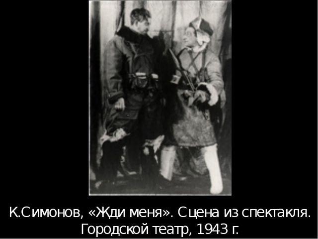 К.Симонов, «Жди меня». Сцена из спектакля. Городской театр, 1943 г. Те спекта...