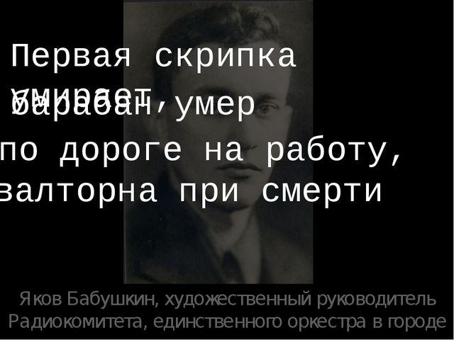 Яков Бабушкин, художественный руководитель Радиокомитета, единственного оркес...