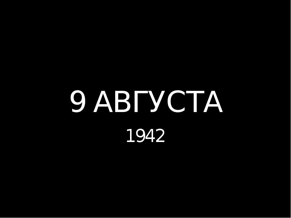 9 АВГУСТА 1942