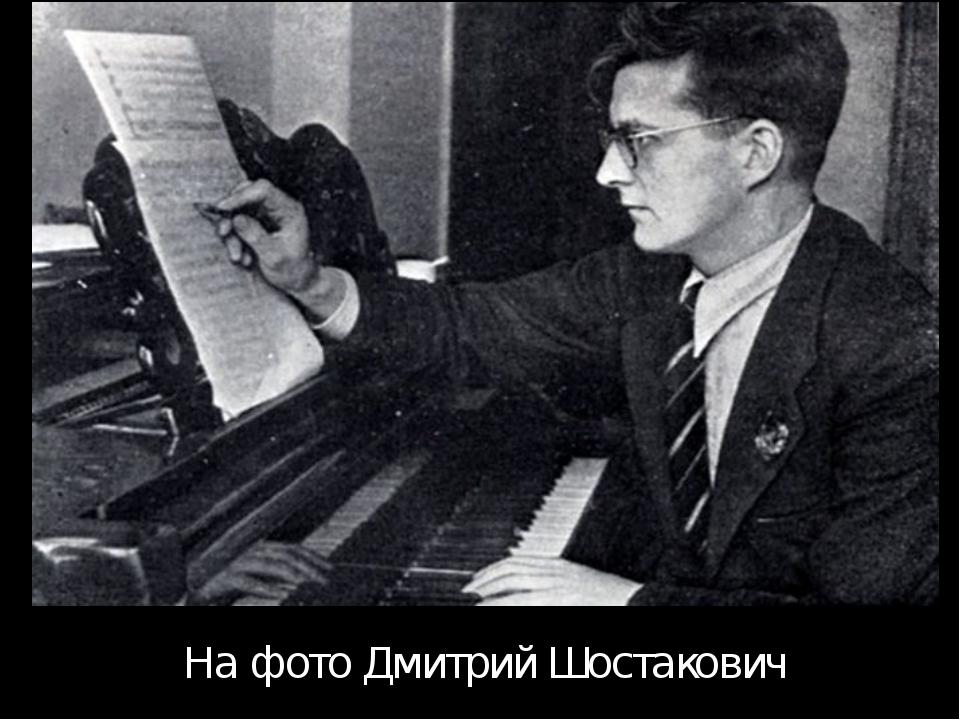 На фото Дмитрий Шостакович Дмитрий Шостакович встретил войну в Ленинграде и у...