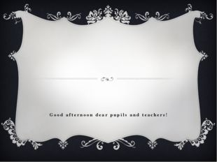 Good afternoon dear pupils and teachers!