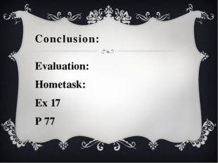 Evaluation: Hometask: Ex 17 P 77 Conclusion: