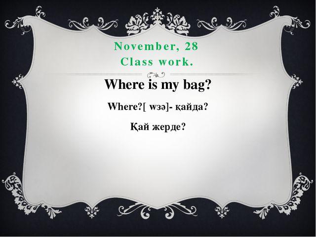 November, 28 Class work. Where is my bag? Where?[ wзә]- қайда? Қай жерде?
