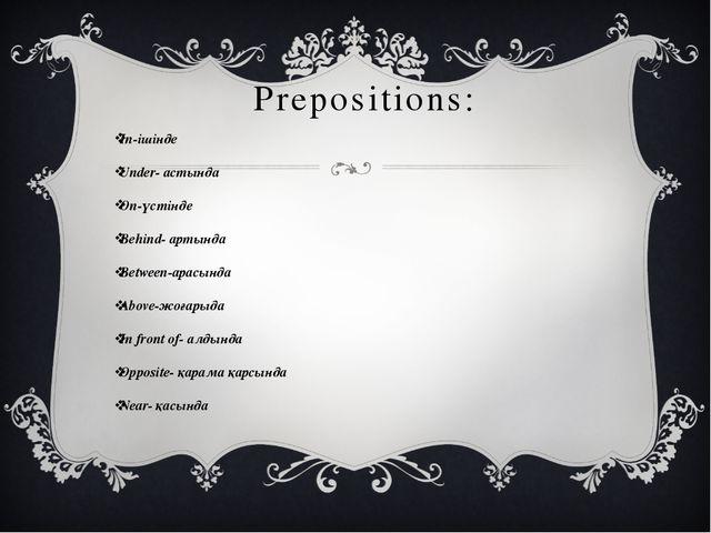 Prepositions: In-ішінде Under- астында On-үстінде Behind- артында Between-ара...