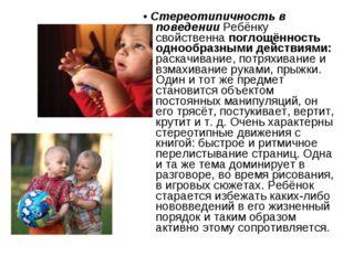 • Стереотипичность в поведении Ребёнку свойственна поглощённость однообразным
