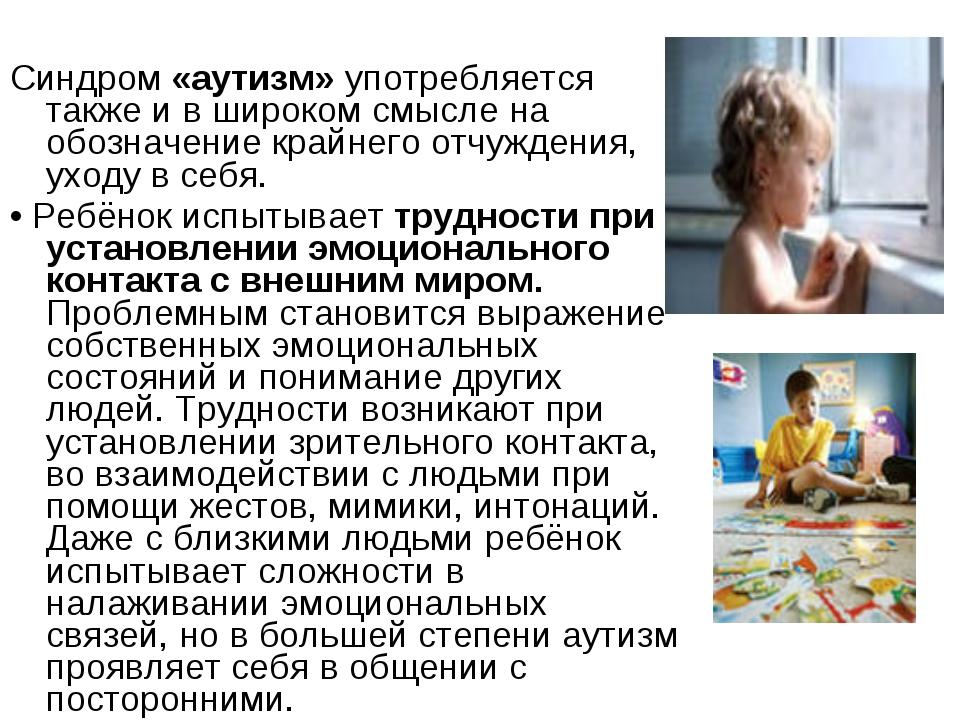 Синдром «аутизм» употребляется также и в широком смысле на обозначение крайне...