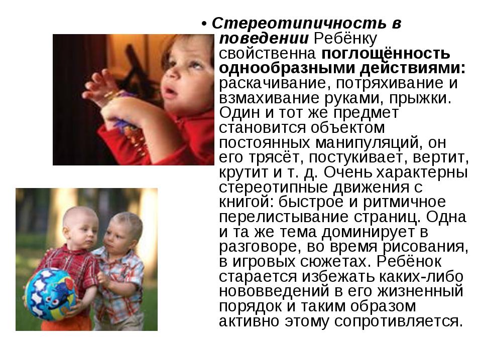 • Стереотипичность в поведении Ребёнку свойственна поглощённость однообразным...