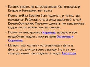 Кстати, видео, на котором знамя бы водружали Егоров и Кантария, нет вовсе. По
