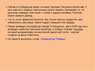 Сейчас в Слободском живут потомки Григория Петровича Булатова. У него уже ест