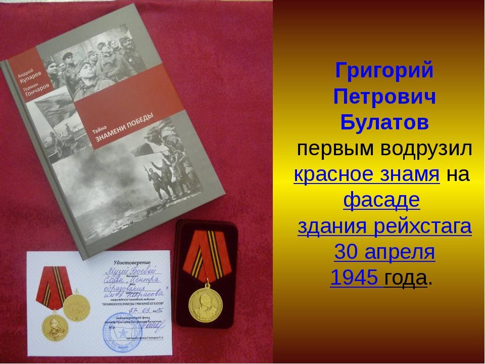 Григорий Петрович Булатов первым водрузилкрасное знамянафасаде здания рей...