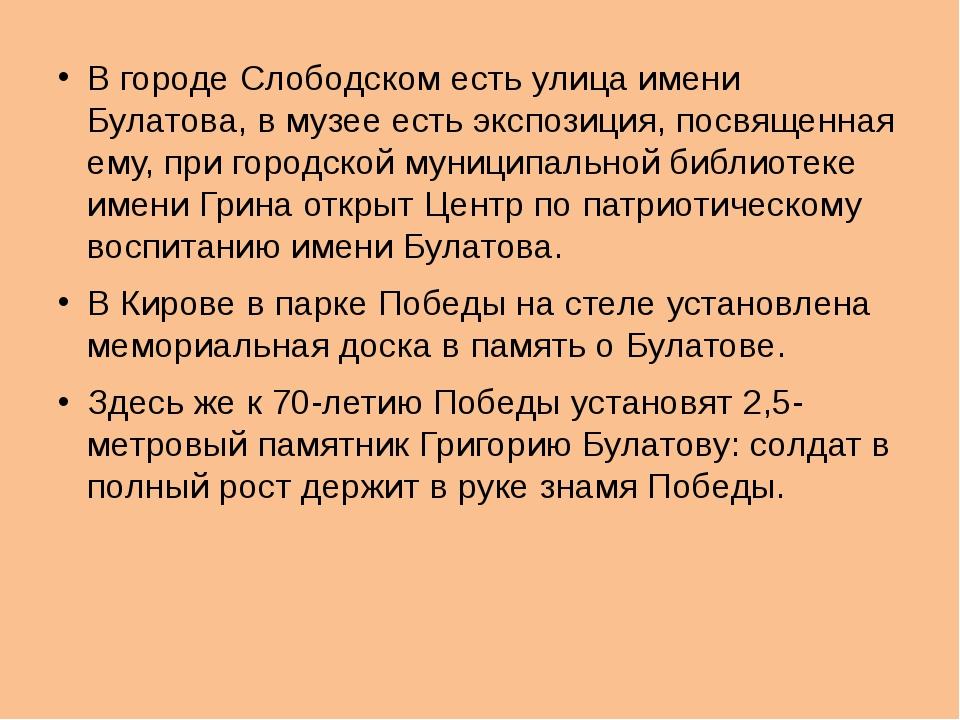 В городе Слободском есть улица имени Булатова, в музее есть экспозиция, посвя...