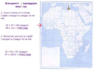 Материктің өлшемдерін анықтау 1. Солтүстіктен оңтүстікке қарай ұзындығы (град