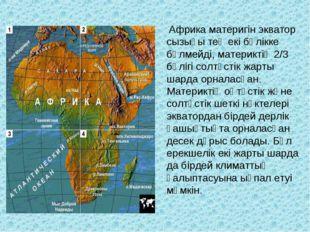 Африка материгін экватор сызығы тең екі бөлікке бөлмейді, материктің 2/3 бөл