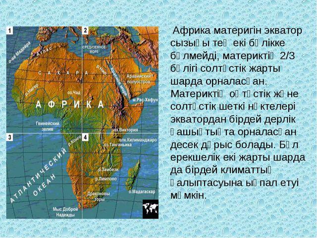 Африка материгін экватор сызығы тең екі бөлікке бөлмейді, материктің 2/3 бөл...