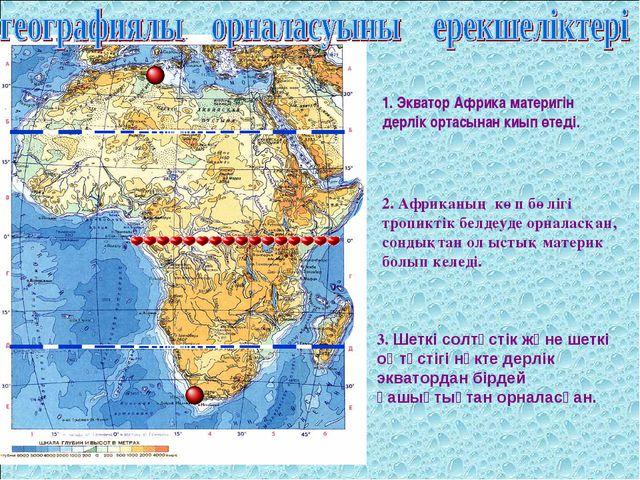1. Экватор Африка материгін дерлік ортасынан киып өтеді. 2. Африканың көп бөл...