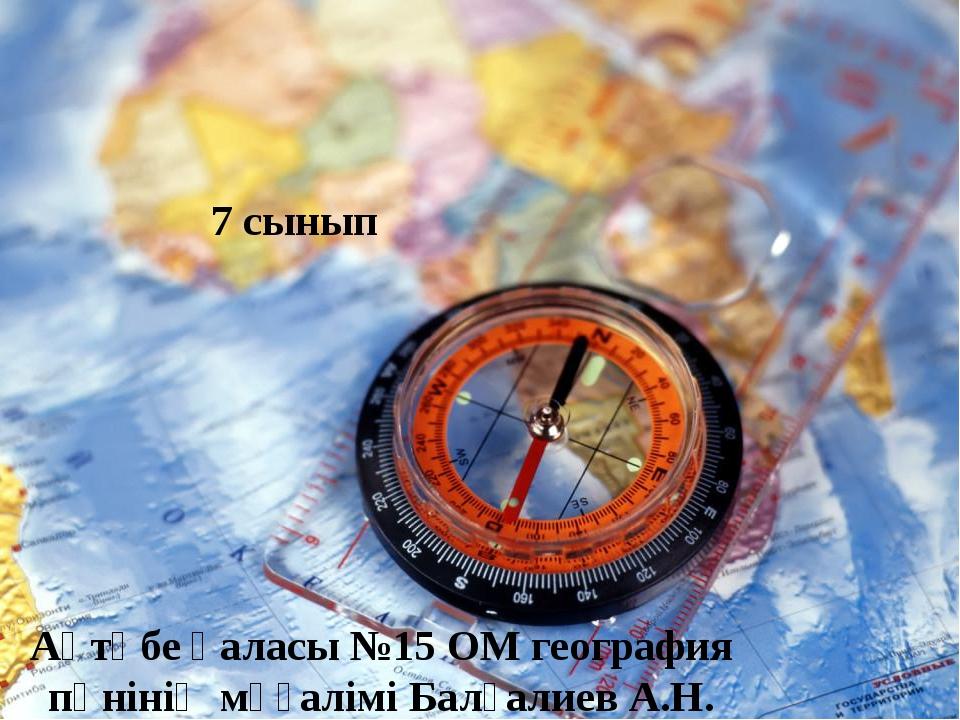 Ақтөбе қаласы №15 ОМ география пәнінің мұғалімі Балғалиев А.Н.  7 сынып