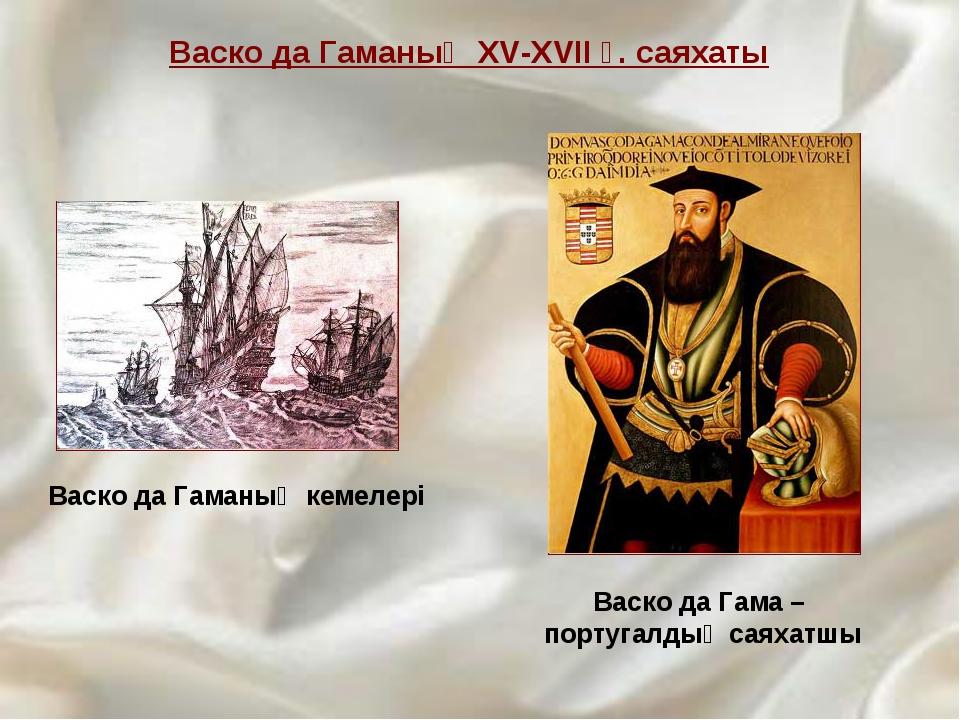 Васко да Гаманың кемелері Васко да Гаманың XV-XVII ғ. саяхаты Васко да Гама...