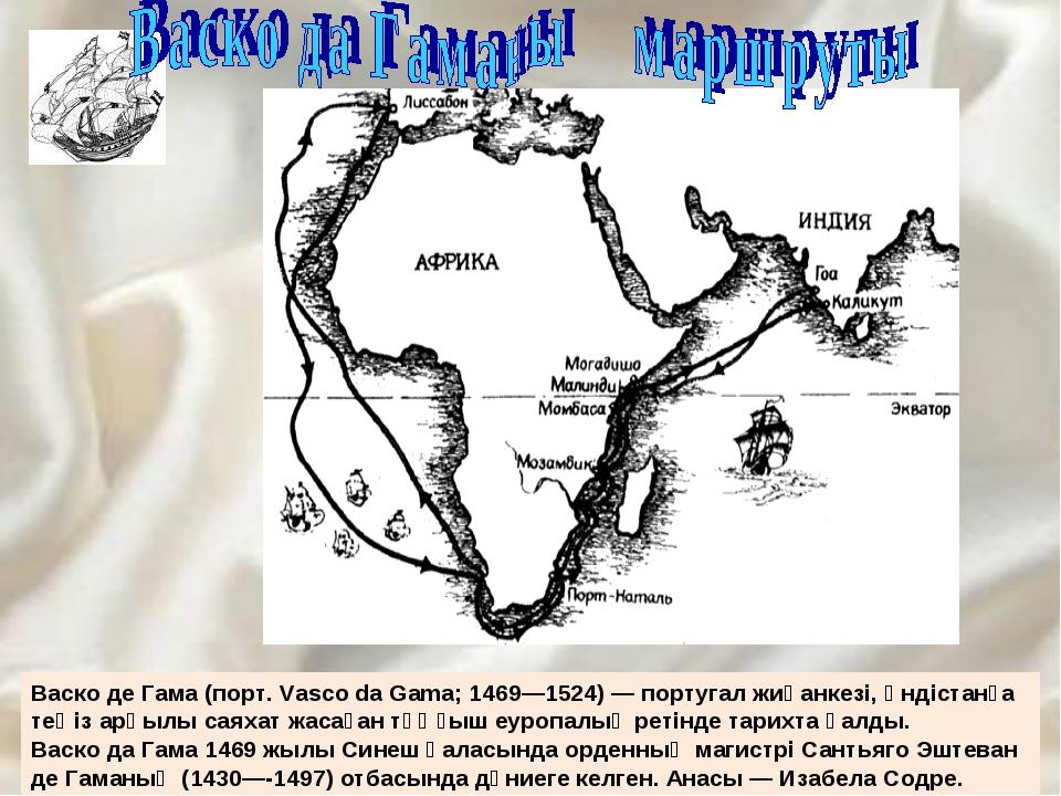 Васко де Гама (порт. Vasco da Gama; 1469—1524) — португал жиһанкезі, Үндіста...